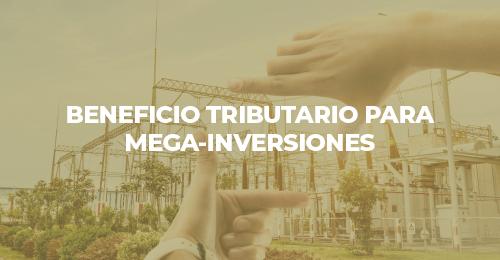 BENEFICIO TRIBUTARIO PARA MEGA-INVERSIONES