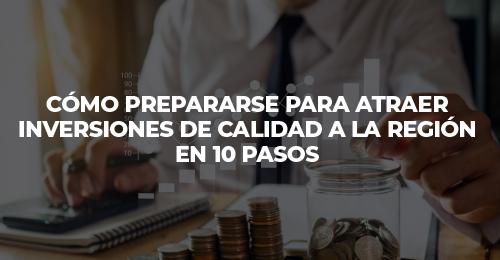 CÓMO PREPARARSE PARA ATRAER INVERSIONES DE CALIDAD A LA REGIÓN EN 10 PASOS
