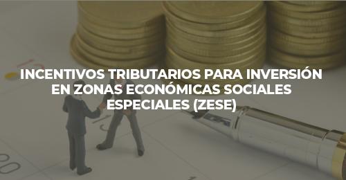 INCENTIVOS TRIBUTARIOS PARA INVERSIÓN EN ZONAS ECONÓMICAS SOCIALES ESPECIALES (Z