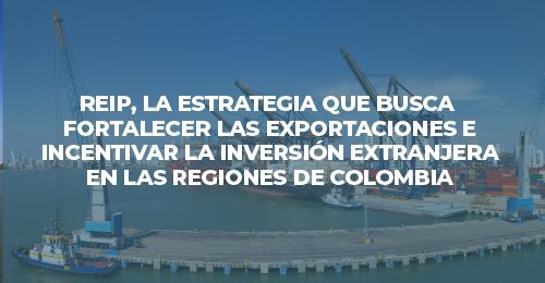 REIP, la estrategia que busca fortalecer las exportaciones e incentivar la IED